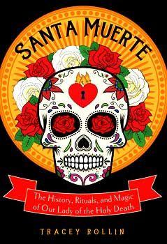 Santa Muerte, History, Rituals, & Magic By Tracey Rollin